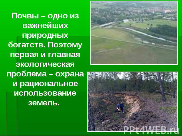 Почвы – одно из важнейших природных богатств. Поэтому первая и главная экологическая проблема – охрана и рациональное использование земель.