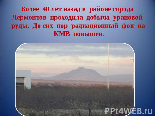 Более 40 лет назад в районе города Лермонтов проходила добыча урановой руды. До сих пор радиационный фон на КМВ повышен.