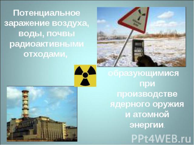 Потенциальное заражение воздуха, воды, почвы радиоактивными отходами, образующимися при производстве ядерного оружия и атомной энергии.