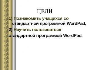 ЦЕЛИ 1) Познакомить учащихся со стандартной программой WordPad. 2) Научить польз
