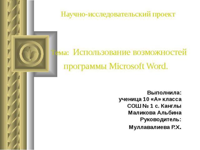 Научно-исследовательский проект Тема: Использование возможностей программы Microsoft Word. Выполнила: ученица 10 «А» класса СОШ № 1 с. Канглы Маликова Альбина Руководитель: Муллавалиева Р.Х.