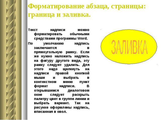 Форматирование абзаца, страницы: граница и заливка. Текст надписи можно форматировать обычными средствами программы Word. По умолчанию надпись заключается в прямоугольную рамку. Если же нужно наложить надпись на фигуру другого вида, эту рамку следуе…