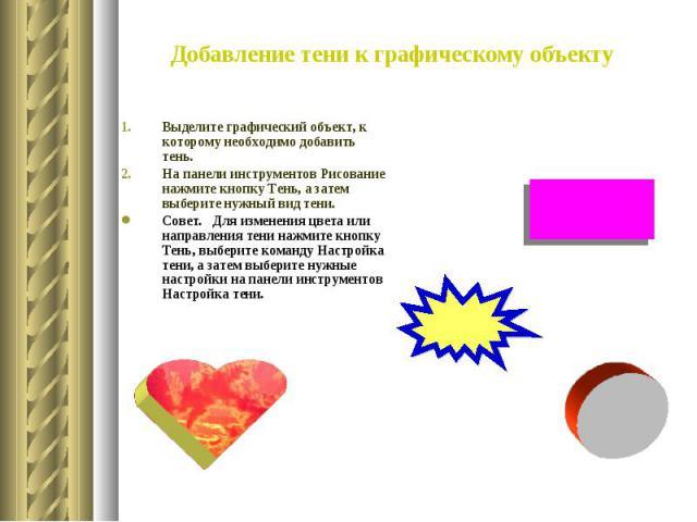Добавление тени к графическому объекту Выделите графический объект, к которому необходимо добавить тень. На панели инструментов Рисование нажмите кнопку Тень, а затем выберите нужный вид тени. Совет. Для изменения цвета или направления тени нажмит…