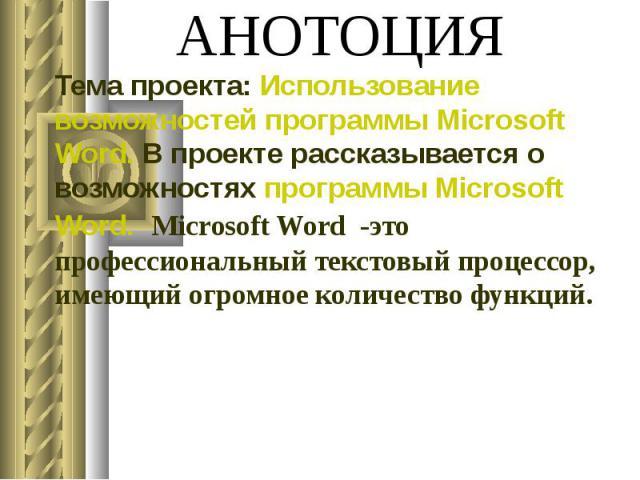 АНОТОЦИЯ Тема проекта: Использование возможностей программы Microsoft Word. В проекте рассказывается о возможностях программы Microsoft Word. Microsoft Word -это профессиональный текстовый процессор, имеющий огромное количество функций.