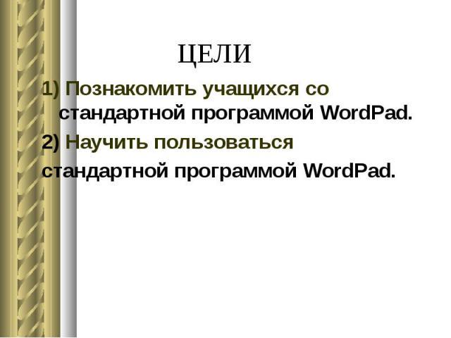 ЦЕЛИ 1) Познакомить учащихся со стандартной программой WordPad. 2) Научить пользоваться стандартной программой WordPad.