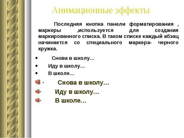 Анимационные эффекты Последняя кнопка панели форматирования , маркеры ,используется для создания маркированного списка. В таком списке каждый абзац начинается со специального маркера- черного кружка. · Снова в школу… · Иду в школу… ·…