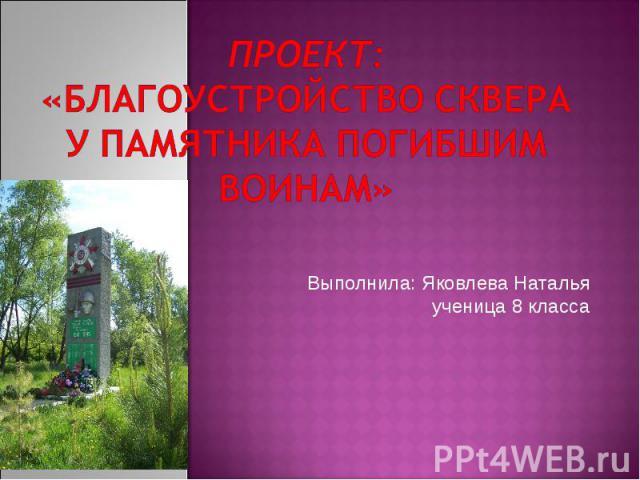 Проект: «Благоустройство сквера у памятника погибшим воинам» Выполнила: Яковлева Наталья ученица 8 класса