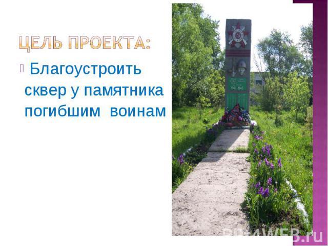 Цель проекта: Благоустроить сквер у памятника погибшим воинам