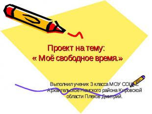 Проект на тему: « Моё свободное время.» Выполнил ученик 3 класса МОУ СОШ с. Арха