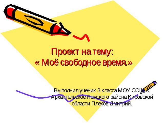 Проект на тему: « Моё свободное время.» Выполнил ученик 3 класса МОУ СОШ с. Архангельское Немского района Кировской области Плехов Дмитрий.