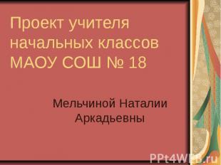 Проект учителя начальных классов МАОУ СОШ № 18 Мельчиной Наталии Аркадьевны