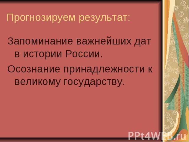 Прогнозируем результат: Запоминание важнейших дат в истории России. Осознание принадлежности к великому государству.