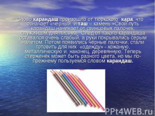 Слово карандаш произошло от тюркского кара, что означает «чёрный, и таш – камень