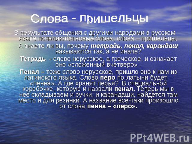 Слова - пришельцы В результате общения с другими народами в русском языке появляются новые слова, слова – пришельцы. А знаете ли вы, почему тетрадь, пенал, карандаш называются так, а не иначе? Тетрадь - слово нерусское, а греческое, и означает оно «…