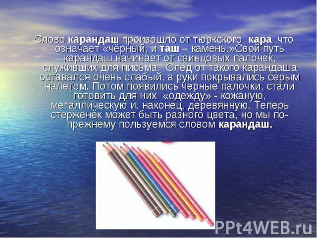 Слово карандаш произошло от тюркского кара, что означает «чёрный, и таш – камень.»Свой путь карандаш начинает от свинцовых палочек, служивших для письма. След от такого карандаша оставался очень слабый, а руки покрывались серым налетом. Потом появил…