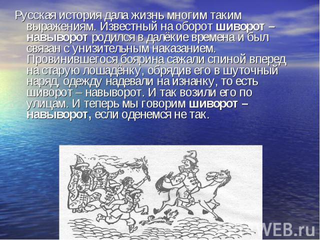 Русская история дала жизнь многим таким выражениям. Известный на оборот шиворот – навыворот родился в далёкие времена и был связан с унизительным наказанием. Провинившегося боярина сажали спиной вперед на старую лошадёнку, обрядив его в шуточный нар…