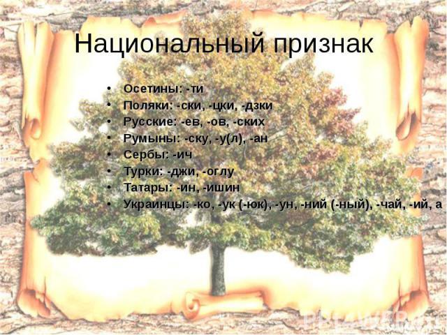 Национальный признак Осетины: -ти Поляки: -ски, -цки, -дзки Русские: -ев, -ов, -ских Румыны: -ску, -у(л), -ан Сербы: -ич Турки: -джи, -оглу Татары: -ин, -ишин Украинцы: -ко, -ук (-юк), -ун, -ний (-ный), -чай, -ий, а