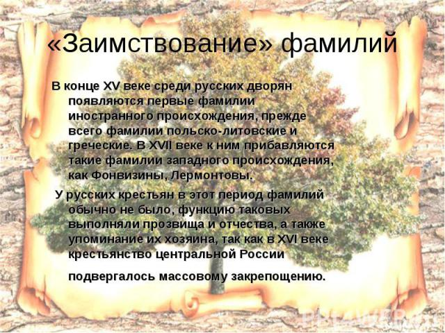«Заимствование» фамилий В конце XV веке среди русских дворян появляются первые фамилии иностранного происхождения, прежде всего фамилии польско-литовские и греческие. В XVII веке к ним прибавляются такие фамилии западного происхождения, как Фонвизин…
