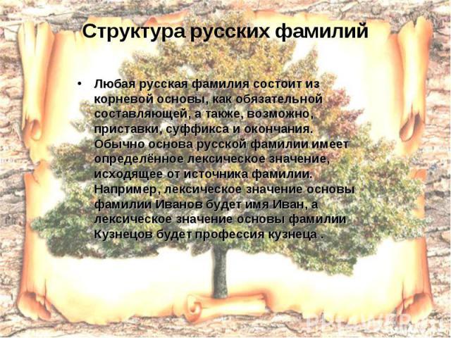 Структура русских фамилий Любая русская фамилия состоит из корневой основы, как обязательной составляющей, а также, возможно, приставки, суффикса и окончания. Обычно основа русской фамилии имеет определённое лексическое значение, исходящее от источн…