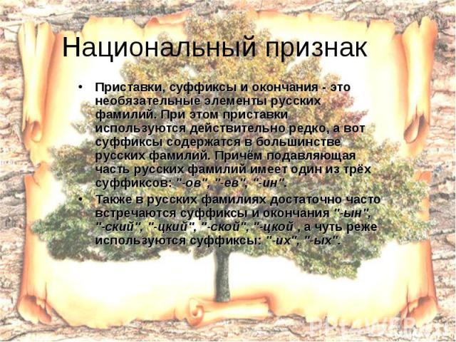 Национальный признак Приставки, суффиксы и окончания - это необязательные элементы русских фамилий. При этом приставки используются действительно редко, а вот суффиксы содержатся в большинстве русских фамилий. Причём подавляющая часть русских фамили…