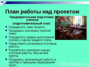 План работы над проектом Предварительная подготовка учителя: (подготовительный э