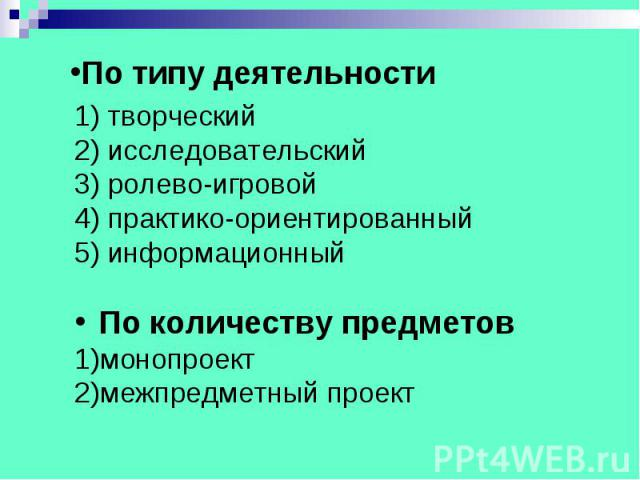 По типу деятельности 1) творческий 2) исследовательский 3) ролево-игровой 4) практико-ориентированный 5) информационный По количеству предметов монопроект межпредметный проект