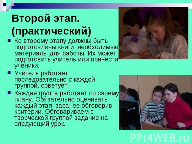 Второй этап. (практический) Ко второму этапу должны быть подготовлены книги, необходимые материалы для работы. Их может подготовить учитель или принести ученики. Учитель работает последовательно с каждой группой, советует. Каждая группа работает по …