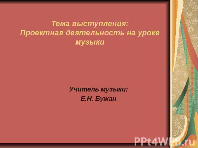 Тема выступления: Проектная деятельность на уроке музыки Учитель музыки: Е.Н. Бужан