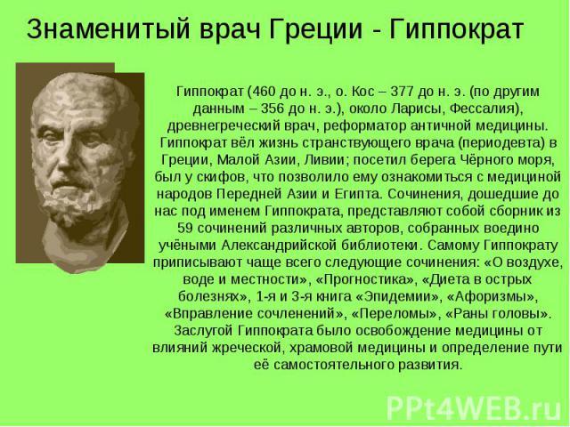 Знаменитый врач Греции - Гиппократ Гиппократ (460 до н. э., о. Кос – 377 до н. э. (по другим данным – 356 до н. э.), около Ларисы, Фессалия), древнегреческий врач, реформатор античной медицины. Гиппократ вёл жизнь странствующего врача (периодевта) в…