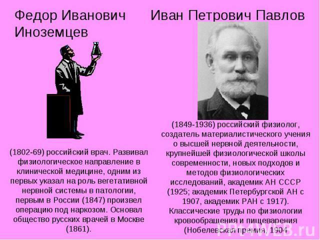 Федор Иванович Иноземцев (1802-69) российский врач. Развивал физиологическое направление в клинической медицине, одним из первых указал на роль вегетативной нервной системы в патологии, первым в России (1847) произвел операцию под наркозом. Основал …