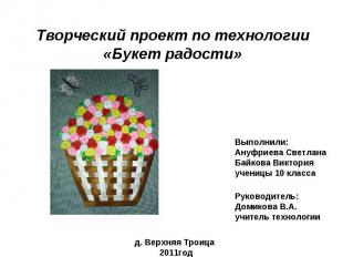 Творческий проект по технологии «Букет радости» Выполнили: Ануфриева Светлана Ба