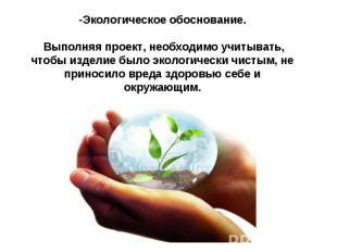 -Экологическое обоснование.  Выполняя проект, необходимо учитывать, чтобы изде