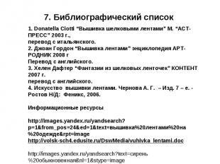 """7. Библиографический список 1. Donatella Ciotti """"Вышивка шелковыми лентами"""" М. """""""