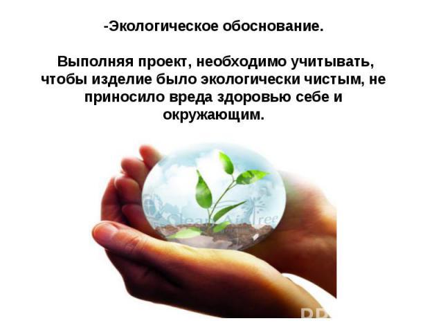 -Экологическое обоснование.  Выполняя проект, необходимо учитывать, чтобы изделие было экологически чистым, не приносило вреда здоровью себе и окружающим.
