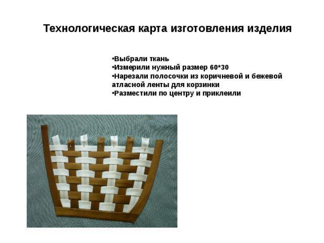 Технологическая карта изготовления изделия Выбрали ткань Измерили нужный размер 6030 Нарезали полосочки из коричневой и бежевой атласной ленты для корзинки Разместили по центру и приклеили