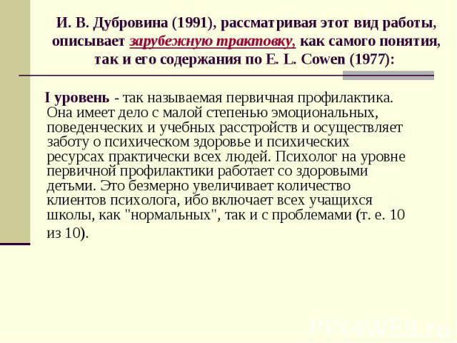 И. В. Дубровина (1991), рассматривая этот вид работы, описывает зарубежную трактовку, как самого понятия, так и его содержания по E. L. Cowen (1977): I уровень - так называемая первичная профилактика. Она имеет дело с малой степенью эмоциональных, п…