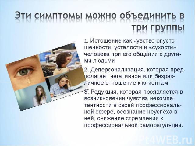 Эти симптомы можно объединить в три группы 1. Истощениекак чувство опусто-шенности, усталости и «сухости» человека при его общении с други-ми людьми 2. Деперсонализация, которая пред-полагает негативное или безраз-личное отношение к клиентам 3. Ред…