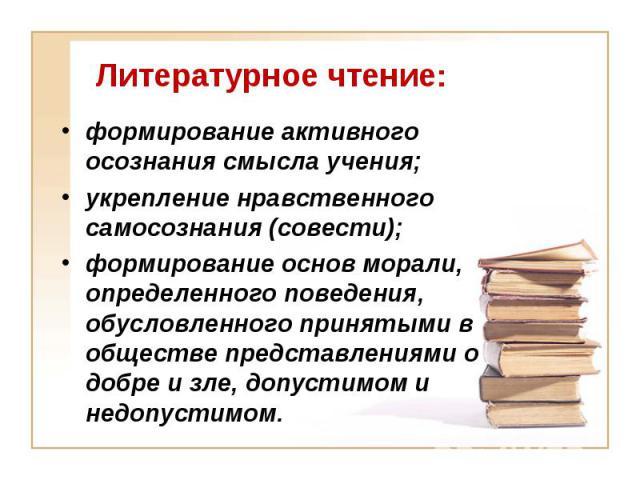 Литературное чтение: формирование активного осознания смысла учения; укрепление нравственного самосознания (совести); формирование основ морали, определенного поведения, обусловленного принятыми в обществе представлениями о добре и зле, допустимом и…