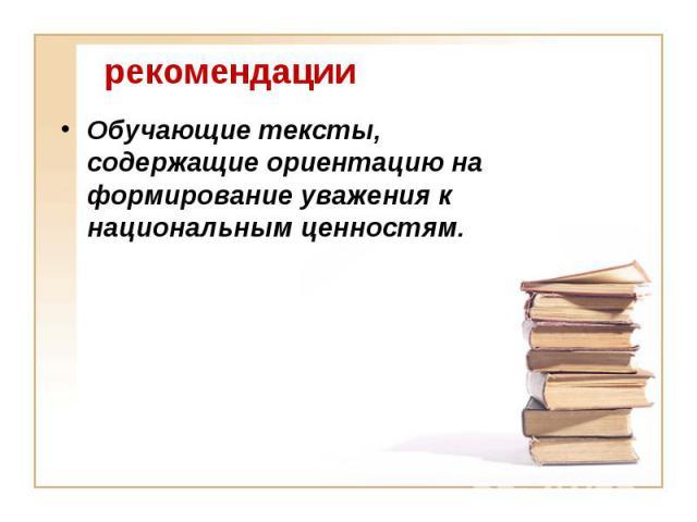 рекомендации Обучающие тексты, содержащие ориентацию на формирование уважения к национальным ценностям.