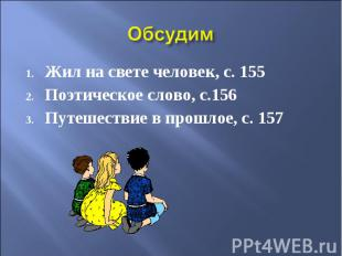 Обсудим Жил на свете человек, с. 155 Поэтическое слово, с.156 Путешествие в прош