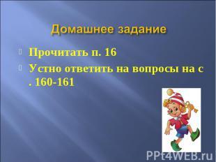 Домашнее задание Прочитать п. 16 Устно ответить на вопросы на с . 160-161