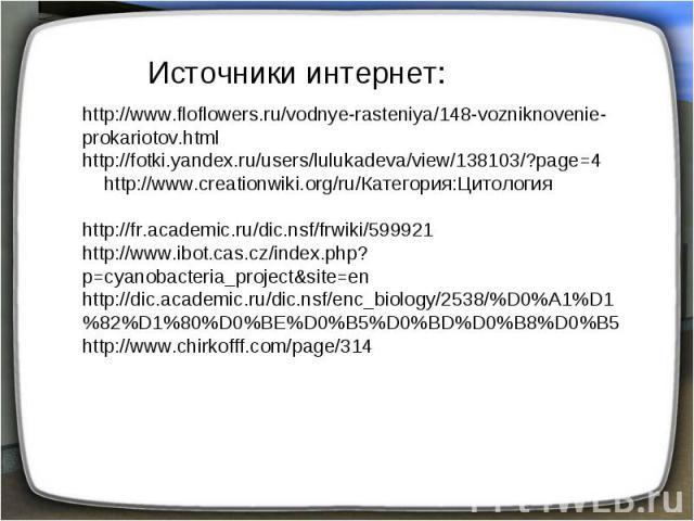 Источники интернет: http://www.floflowers.ru/vodnye-rasteniya/148-vozniknovenie-prokariotov.html http://fotki.yandex.ru/users/lulukadeva/view/138103/?page=4 http://www.creationwiki.org/ru/Категория:Цитология http://fr.academic.ru/dic.nsf/frwiki/5999…