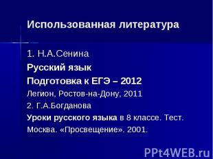 Использованная литература 1. Н.А.Сенина Русский язык Подготовка к ЕГЭ – 2012 Лег