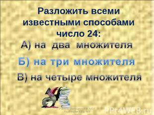 Разложить всеми известными способами число 24: А) на два множителя Б) на три мно