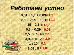 Работаем устно 0,01 + 1,1 + 0,09 8,1 + 2,99 + 1,01 15 – 2,3 0,3 – 0,29 2,5 ∙ 2,7