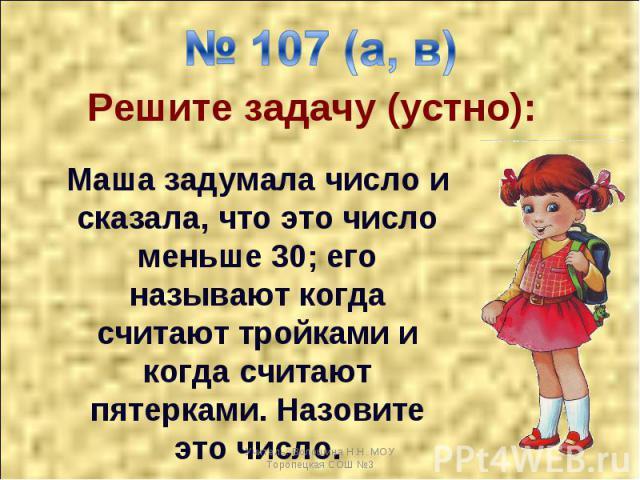 № 107 (а, в) Решите задачу (устно): Маша задумала число и сказала, что это число меньше 30; его называют когда считают тройками и когда считают пятерками. Назовите это число.