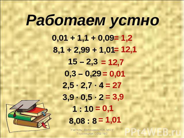 Работаем устно 0,01 + 1,1 + 0,09 8,1 + 2,99 + 1,01 15 – 2,3 0,3 – 0,29 2,5 ∙ 2,7 ∙ 4 3,9 ∙ 0,5 ∙ 2 1 : 10 8,08 : 8
