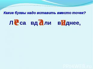 Какие буквы надо вставить вместо точек? Л са вд ли в днее,