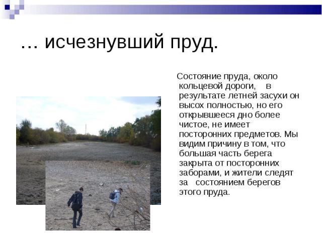 … исчезнувший пруд. Состояние пруда, около кольцевой дороги, в результате летней засухи он высох полностью, но его открывшееся дно более чистое, не имеет посторонних предметов. Мы видим причину в том, что большая часть берега закрыта от посторонних …