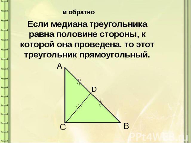 Если медиана треугольника равна половине стороны, к которой она проведена. то этот треугольник прямоугольный.